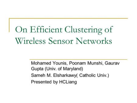On Efficient Clustering of Wireless Sensor Networks Mohamed Younis, Poonam Munshi, Gaurav Gupta (Univ. of Maryland) Sameh M. Elsharkawy( Catholic Univ.)