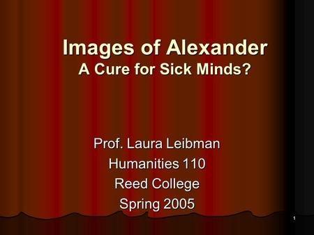 1 Images of Alexander A Cure for Sick Minds? Prof. Laura Leibman Humanities 110 Reed College Spring 2005.