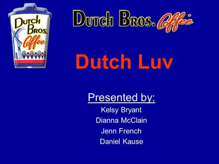 Dutch Luv Presented by: Kelsy Bryant Dianna McClain Jenn French Daniel Kause.
