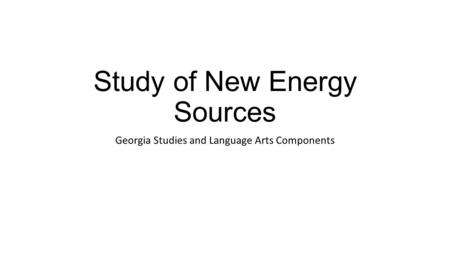 Study of New Energy Sources Georgia Studies and Language Arts Components.