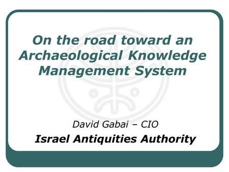 On the road toward an Archaeological Knowledge Management System David Gabai – CIO Israel Antiquities Authority.