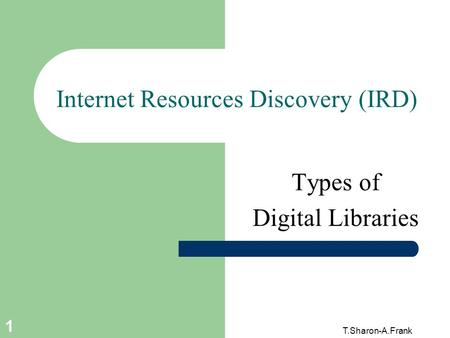 T.Sharon-A.Frank 1 Internet Resources Discovery (IRD) Types of Digital Libraries.