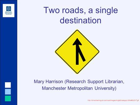 Two roads, a single destination Mary Harrison (Research Support Librarian, Manchester Metropolitan University)
