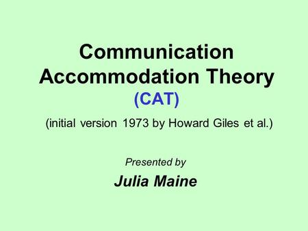 Communication Accommodation Theory (CAT) (initial version 1973 by Howard Giles et al.) Presented by Julia Maine.