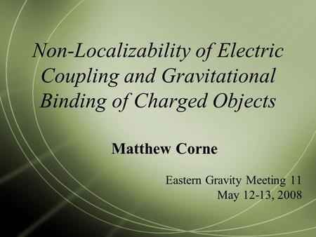 Non-Localizability of Electric Coupling and Gravitational Binding of Charged Objects Matthew Corne Eastern Gravity Meeting 11 May 12-13, 2008.