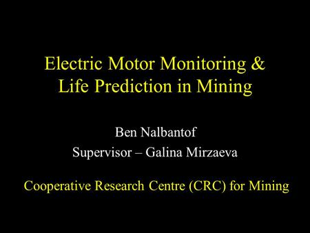 Electric Motor Monitoring & Life Prediction in Mining Ben Nalbantof Supervisor – Galina Mirzaeva Cooperative Research Centre (CRC) for Mining.