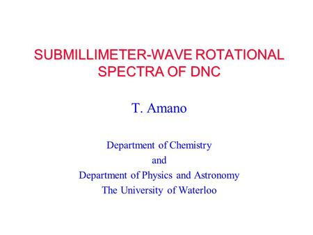 SUBMILLIMETER-WAVE ROTATIONAL SPECTRA OF DNC T. Amano Department of Chemistry and Department of Physics and Astronomy The University of Waterloo.