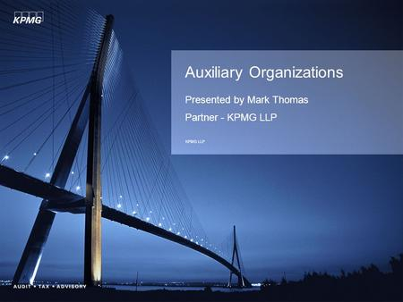 Auxiliary Organizations Presented by Mark Thomas Partner - KPMG LLP KPMG LLP.