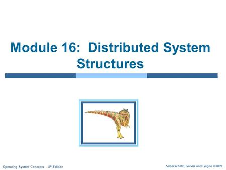 Silberschatz, Galvin and Gagne ©2009 Operating System Concepts – 8 th Edition Module 16: Distributed System Structures.
