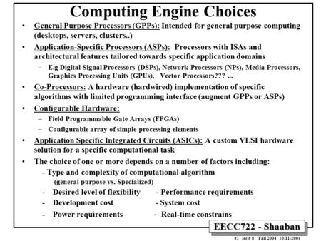 EECC722 - Shaaban #1 lec # 8 Fall 2004 10-11-2004 Computing Engine Choices General Purpose Processors (GPPs): Intended for general purpose computing (desktops,