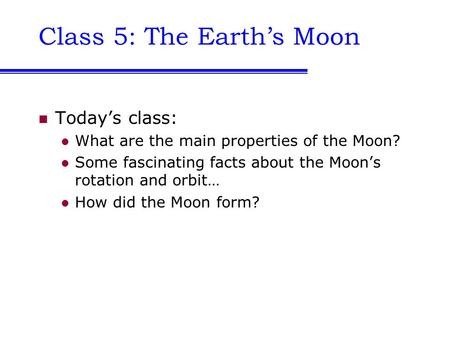 Class 5: The Earth's Moon Today's class: What are the main properties of the Moon? Some fascinating facts about the Moon's rotation and orbit… How did.