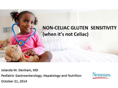 Jolanda M. Denham, MD Pediatric Gastroenterology, Hepatology and Nutrition October 21, 2014 NON-CELIAC GLUTEN SENSITIVITY (when it's not Celiac)