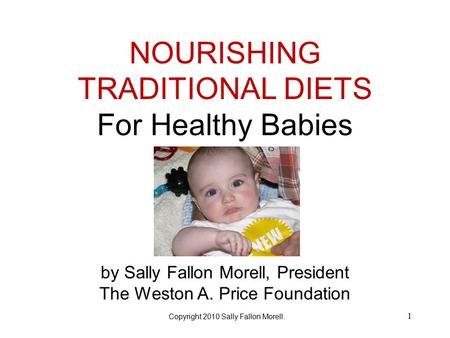 NOURISHING TRADITIONAL DIETS For Healthy Babies by Sally Fallon Morell, President The Weston A. Price Foundation Title 1 Copyright 2010 Sally Fallon Morell.
