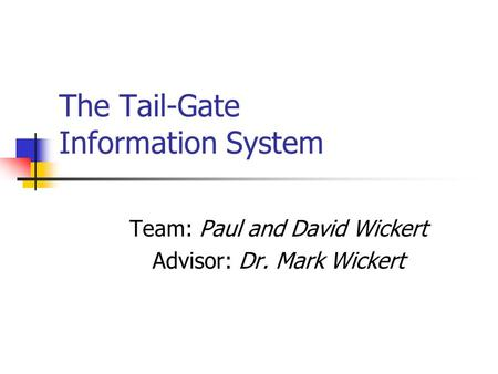 The Tail-Gate Information System Team: Paul and David Wickert Advisor: Dr. Mark Wickert.