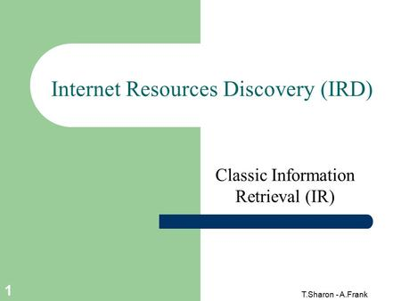 T.Sharon - A.Frank 1 Internet Resources Discovery (IRD) Classic Information Retrieval (IR)