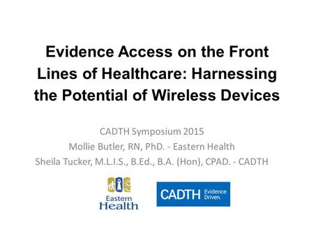 Evidence Access on the Front Lines of Healthcare: Harnessing the Potential of Wireless Devices CADTH Symposium 2015 Mollie Butler, RN, PhD. - Eastern Health.