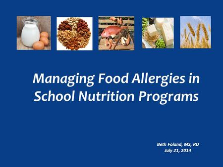 Managing Food Allergies in School Nutrition Programs Beth Foland, MS, RD July 21, 2014.