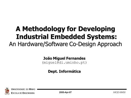 A Methodology for Developing Industrial Embedded Systems: An Hardware/Software Co-Design Approach U NIVERSIDADE DO M INHO E SCOLA DE E NGENHARIA 2000-Apr-07.