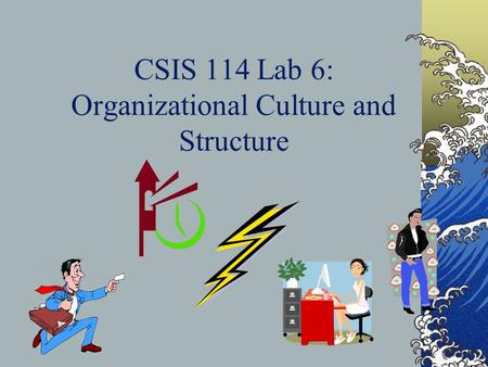 CSIS 114 Lab 6: Organizational Culture and Structure.