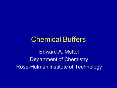 Chemical Buffers Edward A. Mottel Department of Chemistry Rose-Hulman Institute of Technology.