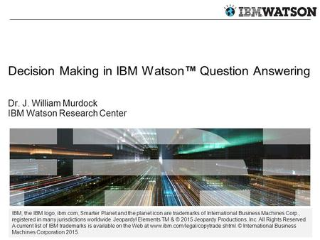 Decision Making in IBM Watson™ Question Answering Dr. J