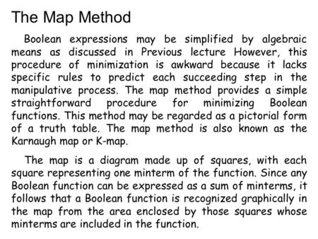 The Map Method Boolean expressions may be simplified by algebraic means as discussed in Previous lecture However, this procedure of minimization is awkward.