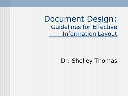 Document Design: Guidelines for Effective Information Layout Dr. Shelley Thomas.