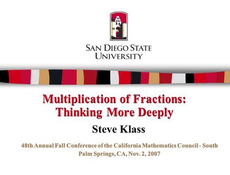 Multiplication of Fractions: Thinking More Deeply Steve Klass 48th Annual Fall Conference of the California Mathematics Council - South Palm Springs, CA,