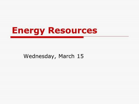 Energy Resources Wednesday, March 15. Energy Flow 2004 – United States Source: