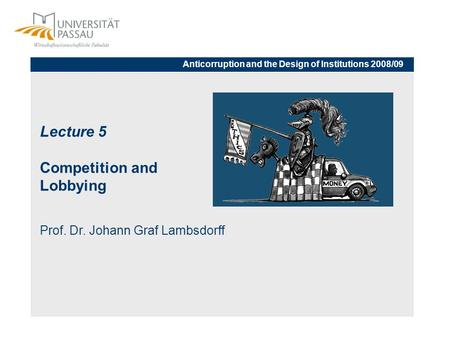 Lecture 5 Competition and Lobbying Prof. Dr. Johann Graf Lambsdorff Anticorruption and the Design of Institutions 2008/09.