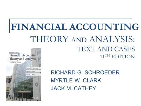 FINANCIAL ACCOUNTING RICHARD G. SCHROEDER MYRTLE W. CLARK JACK M. CATHEY THEORY AND ANALYSIS: TEXT AND CASES 11 TH EDITION.