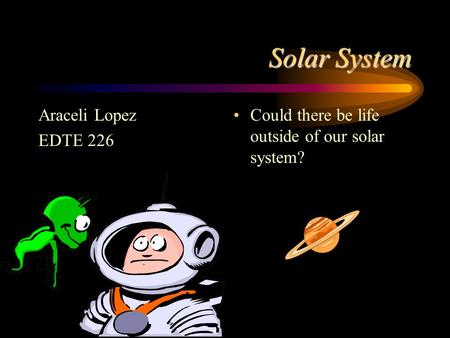 Solar System Araceli Lopez EDTE 226 Could there be life outside of our solar system?