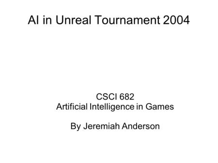 AI in Unreal Tournament 2004 CSCI 682 Artificial Intelligence in Games By Jeremiah Anderson.