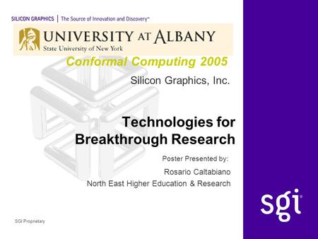 Silicon Graphics, Inc. Poster Presented by: SGI Proprietary Technologies for Breakthrough Research Rosario Caltabiano North East Higher Education & Research.