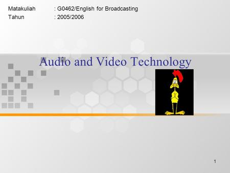 1 Audio and Video Technology Matakuliah: G0462/English for Broadcasting Tahun: 2005/2006.