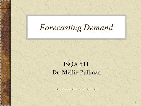 Forecasting Demand ISQA 511 Dr. Mellie Pullman.