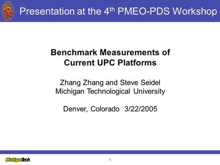 1 Presentation at the 4 th PMEO-PDS Workshop Benchmark Measurements of Current UPC Platforms Zhang Zhang and Steve Seidel Michigan Technological University.