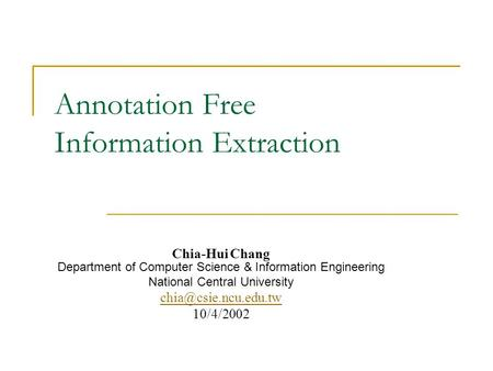 Annotation Free Information Extraction Chia-Hui Chang Department of Computer Science & Information Engineering National Central University