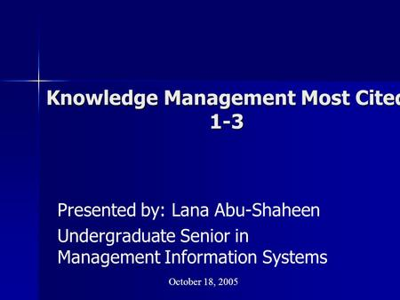 Knowledge Management Most Cited 1-3 Presented by: Lana Abu-Shaheen Undergraduate Senior in Management Information Systems October 18, 2005.