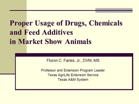 Proper Usage of Drugs, Chemicals and Feed Additives in Market Show <strong>Animals</strong> Floron C. Faries, Jr., DVM, MS Professor and Extension Program Leader Texas.