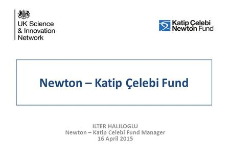 Newton – Katip Çelebi Fund ILTER HALILOGLU Newton – Katip Celebi Fund Manager 16 April 2015.