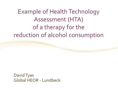 Example of Health Technology Assessment (HTA) of a therapy for the reduction of alcohol consumption David Tyas Global HEOR - Lundbeck.