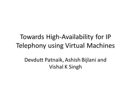 Towards High-Availability for IP Telephony using Virtual Machines Devdutt Patnaik, Ashish Bijlani and Vishal K Singh.