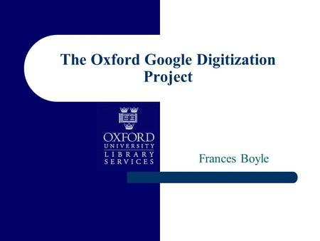 The Oxford Google Digitization Project Frances Boyle.