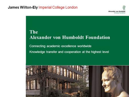The Alexander von Humboldt Foundation Connecting academic excellence worldwide Knowledge transfer and cooperation at the highest level James Wilton-Ely.