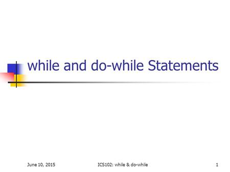June 10, 2015ICS102: while & do-while1 while and do-while Statements.