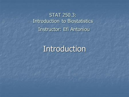 STAT 250.3: Introduction to Biostatistics Instructor: Efi Antoniou Introduction.