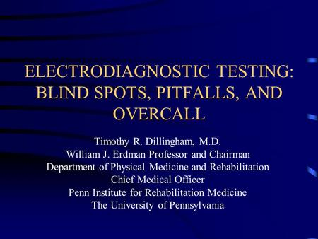 ELECTRODIAGNOSTIC TESTING: BLIND SPOTS, PITFALLS, AND OVERCALL Timothy R. Dillingham, M.D. William J. Erdman Professor and Chairman Department of Physical.
