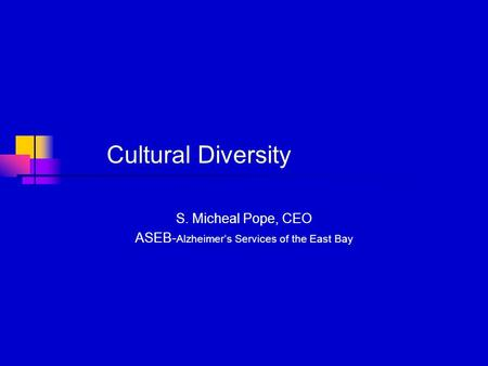 Cultural Diversity S. Micheal Pope, CEO ASEB- Alzheimer's Services of the East Bay.