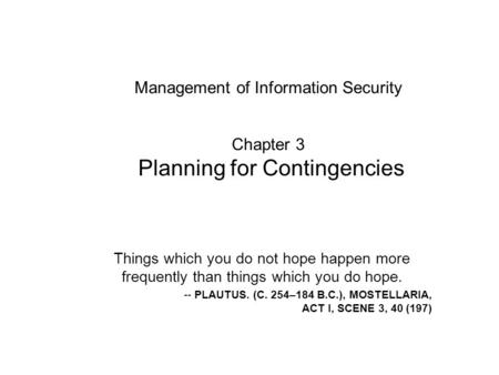 Management of Information Security Chapter 3 Planning for Contingencies Things which you do not hope happen more frequently than things which you do.
